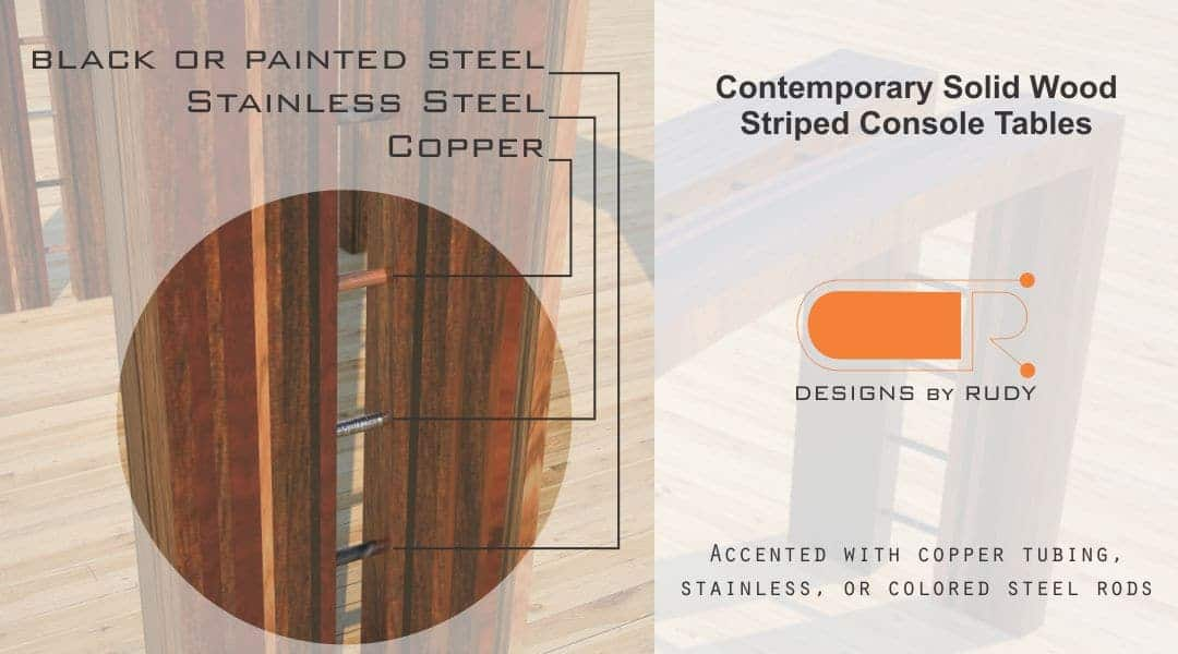 Contemporary Solid Wood Striped Console Tables Accented with copper tubing, stainless, or colored steel rods Designs by Rudy